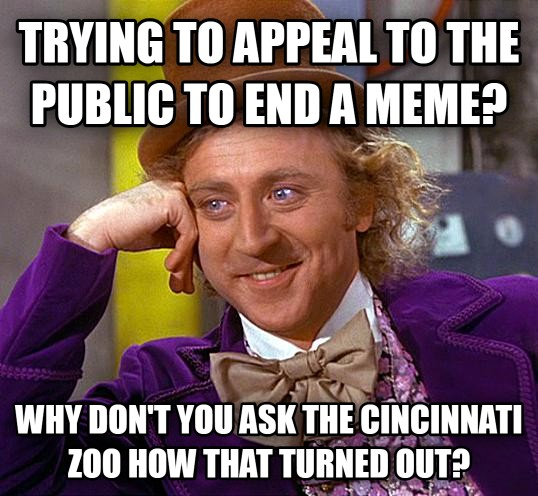 Condescending Wonka trying to appeal to the public to end a meme? why don t you ask the cincinnati zoo how that turned out? , made with livememe meme generator