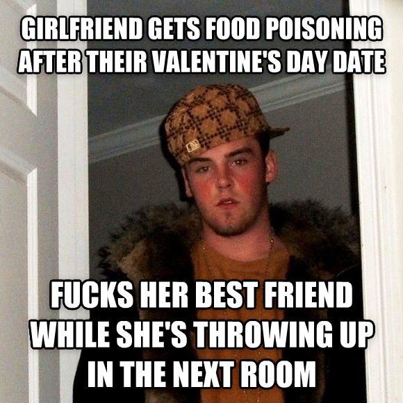 Scumbag Steve girlfriend gets food poisoning after their valentine s day date flips her best friend while she s throwing up in the next room , made with livememe meme maker
