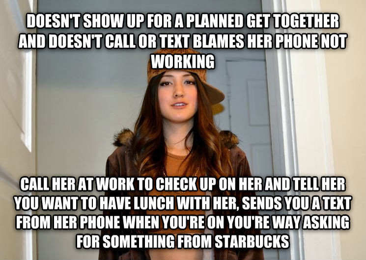 Scumbag Stephanie doesn t show up for a planned get together and doesn t call or text blames her phone not working call her at work to check up on her and tell her you want to have lunch with her, sends you a text from her phone when you re on you re way asking for something from starbucks , made with livememe meme maker