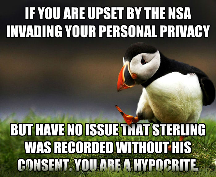 Unpopular Opinion Puffin if you are upset by the nsa invading your personal privacy but have no issue that sterling was recorded without his consent. you are a hypocrite. , made with livememe meme creator