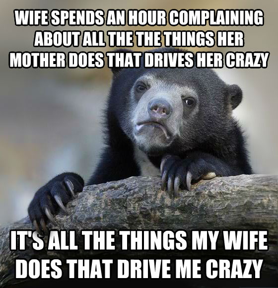 Confession Bear wife spends an hour complaining about all the the things her mother does that drives her crazy it s all the things my wife does that drive me crazy , made with livememe meme maker