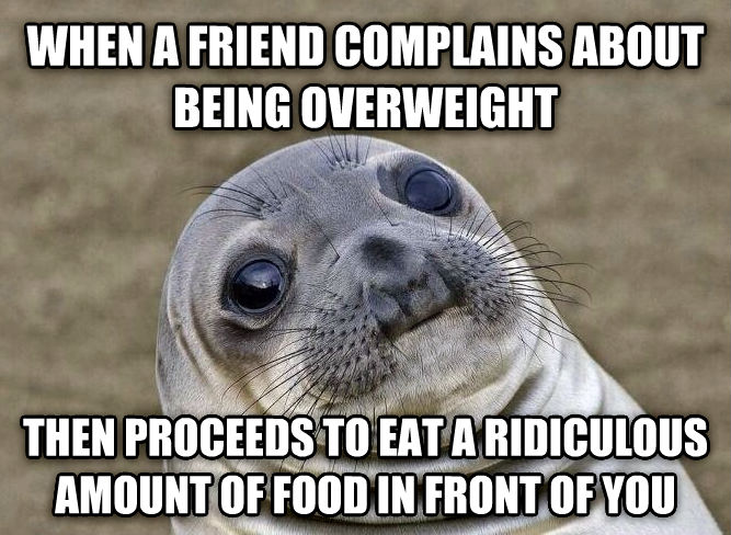 Uncomfortable Situation Seal when a friend complains about being overweight then proceeds to eat a ridiculous amount of food in front of you , made with livememe meme generator