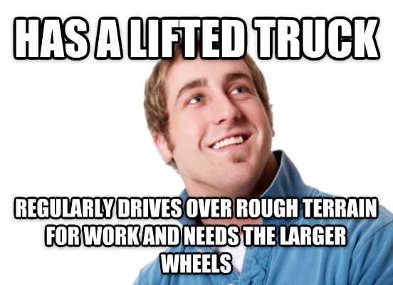 Misunderstood Dutchebag has a lifted truck regularly drives over rough terrain for work and needs the larger wheels , made with livememe meme generator