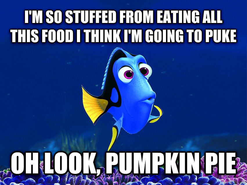 Forgetful Fish Dory i m so stuffed from eating all this food i think i m going to puke  oh look, pumpkin pie  , made with livememe meme creator