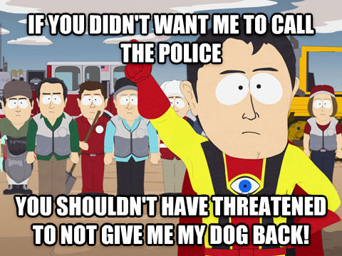 Captain Hindsight if you didn t want me to call the police you shouldn t have threatened to not give me my dog back!  , made with livememe meme generator