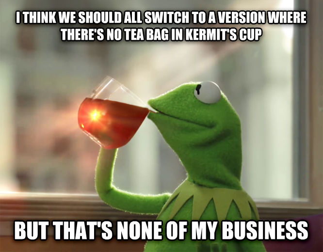 Le Kermit Meme i think we should all switch to a version where there s no tea bag in kermit s cup but that s none of my business , made with livememe meme generator