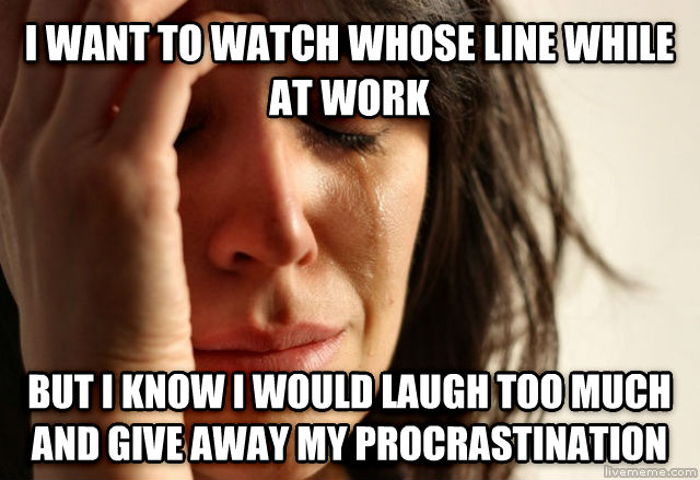 First World Problems i want to watch whose line while at work but i know i would laugh too much and give away my procrastination , made with livememe meme generator
