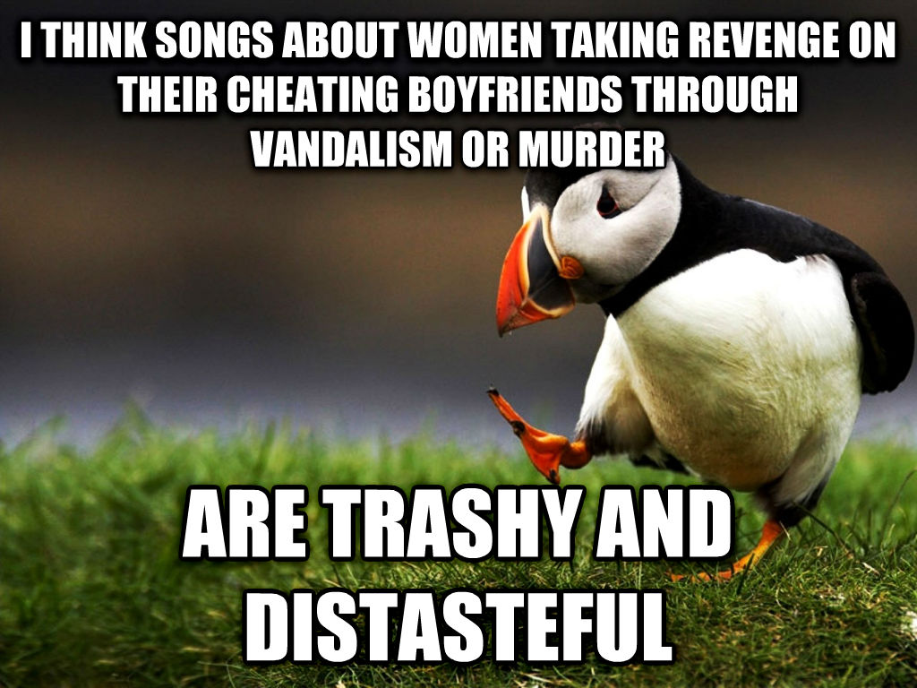 unpopular opinion puffin i think songs about women taking revenge on their cheating boyfriends through vandalism or murder are trashy and distasteful , made with livememe meme generator