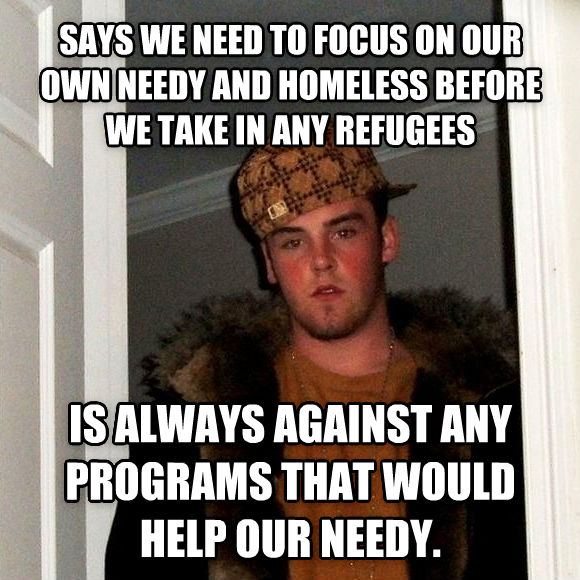 Scumbag Steve says we need to focus on our own needy and homeless before we take in any refugees is always against any programs that would help our needy. , made with livememe meme creator