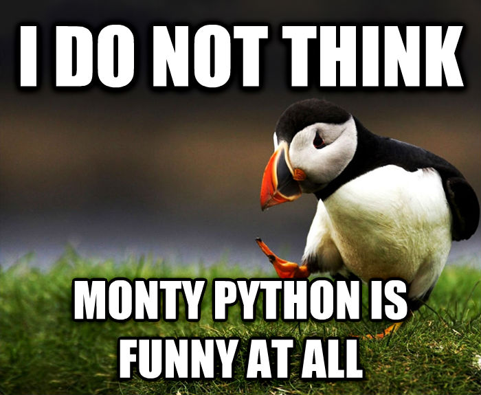 Unpopular Opinion Puffin i do not think monty python is funny at all , made with livememe meme maker