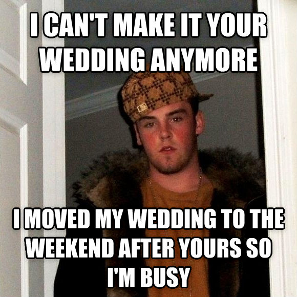 Scumbag Steve i can t make it your wedding anymore i moved my wedding to the weekend after yours so i m busy , made with livememe meme generator