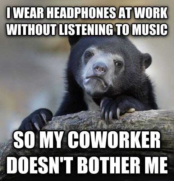 Confession Bear i wear headphones at work without listening to music so my coworker doesn t bother me , made with livememe meme maker