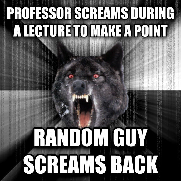 Insanity Wolf professor screams during a lecture to make a point random guy screams back  , made with livememe meme generator