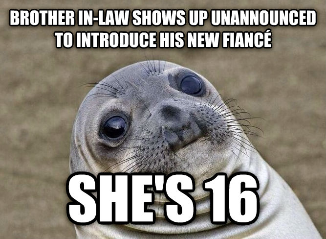 Uncomfortable Situation Seal brother in-law shows up unannounced to introduce his new fianc   she s 16 , made with livememe meme maker