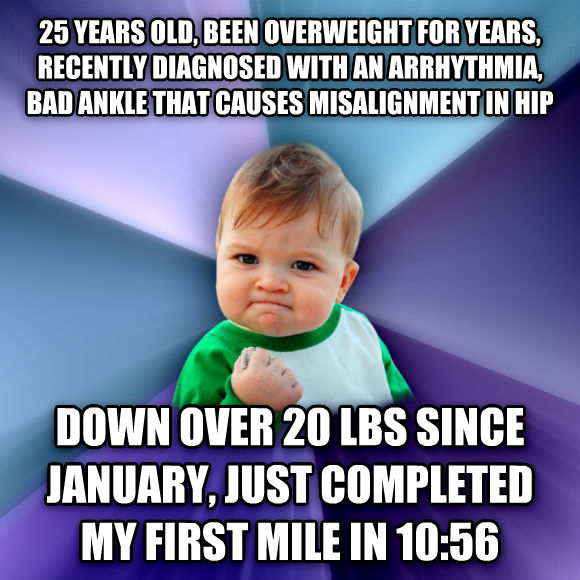 Success Kid 25 years old, been overweight for years, recently diagnosed with an arrhythmia, bad ankle that causes misalignment in hip down over 20 lbs since january, just completed my first mile in 10:56  , made with livememe meme maker