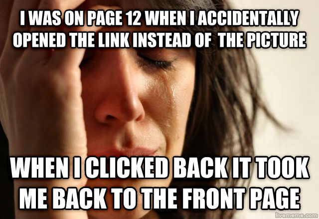 First World Problems i was on page 12 when i accidentally opened the link instead of  the picture when i clicked back it took me back to the front page , made with livememe meme creator