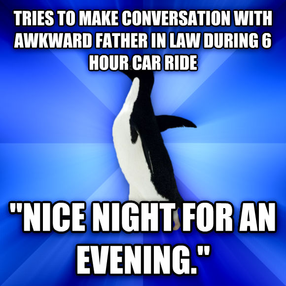 Socially Awkward Penguin tries to make conversation with awkward father in law during 6 hour car ride  nice night for an evening.   , made with livememe meme creator