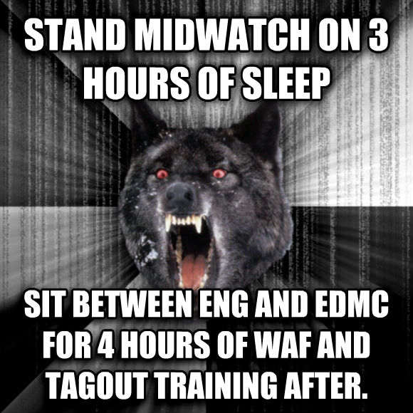 Insanity Wolf stand midwatch on 3 hours of sleep sit between eng and edmc for 4 hours of waf and tagout training after.  , made with livememe meme creator