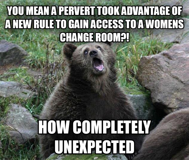 you mean a pervert took advantage of a new rule to gain access to a womens change room?! how completely unexpected , made with livememe meme creator
