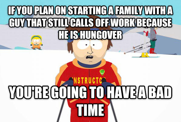 Super Cool Ski Instructor if you plan on starting a family with a guy that still calls off work because he is hungover you re going to have a bad time , made with livememe meme generator