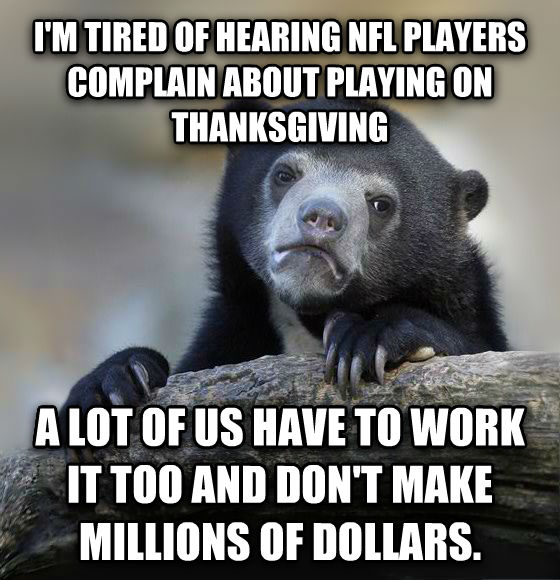 Confession Bear i m tired of hearing nfl players complain about playing on thanksgiving a lot of us have to work it too and don t make millions of dollars. , made with livememe meme maker