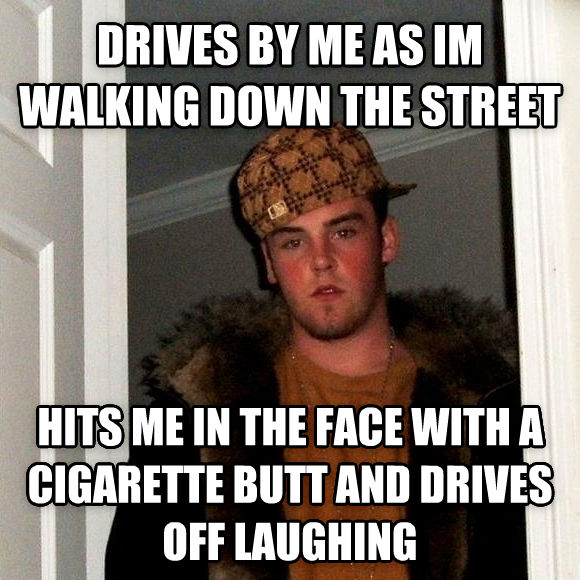 Scumbag Steve drives by me as im walking down the street hits me in the face with a cigarette butt and drives off laughing , made with livememe meme creator