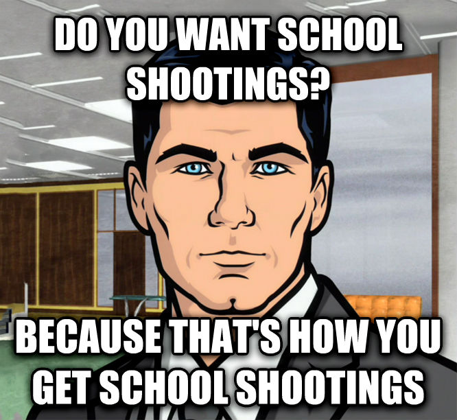 Archer Ants do you want school shootings? because that s how you get school shootings , made with livememe meme creator
