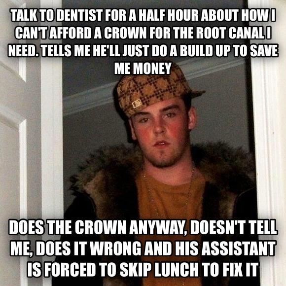 Scumbag Steve talk to dentist for a half hour about how i can t afford a crown for the root canal i need. tells me he ll just do a build up to save me money does the crown anyway, doesn t tell me, does it wrong and his assistant is forced to skip lunch to fix it , made with livememe meme creator