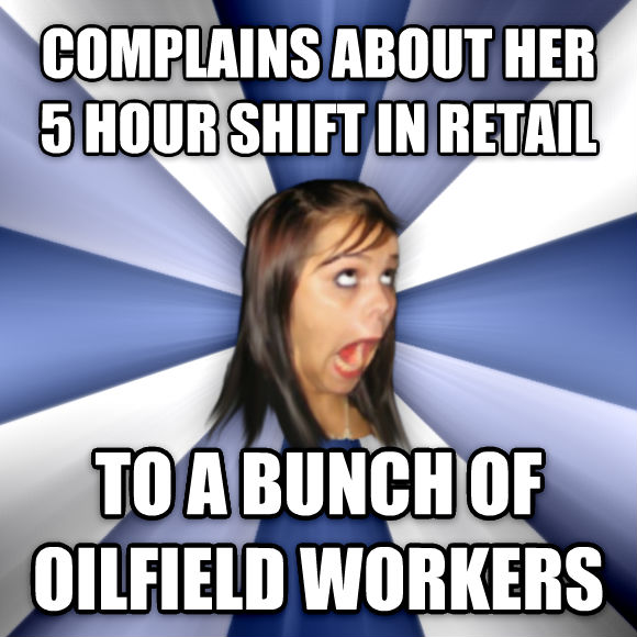 Annoying Facebook Girl complains about her 5 hour shift in retail to a bunch of oilfield workers  , made with livememe meme generator