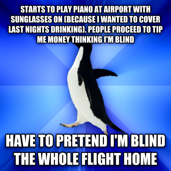 Socially Awkward Penguin starts to play piano at airport with sunglasses on (because i wanted to cover last nights drinking). people proceed to tip me money thinking i m blind have to pretend i m blind the whole flight home  , made with livememe meme generator