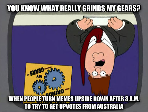 Grinds My Australian Gears you know what really grinds my gears? when people turn memes upside down after 3 a.m. to try to get upvotes from australia , made with livememe meme generator