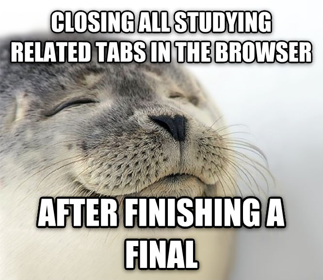 Seal of Approval closing all studying related tabs in the browser after finishing a final , made with livememe meme generator