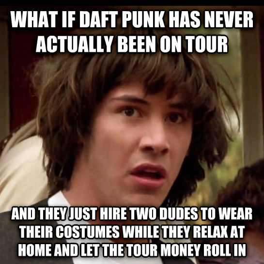 Conspiracy Keanu what if daft punk has never actually been on tour and they just hire two dudes to wear their costumes while they relax at home and let the tour money roll in , made with livememe meme generator