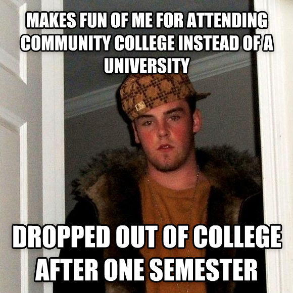 Scumbag Steve makes fun of me for attending community college instead of a university dropped out of college after one semester , made with livememe meme generator