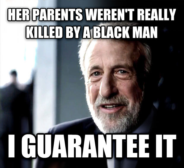 I Guarantee It her parents weren t really killed by a black man i guarantee it , made with livememe meme generator