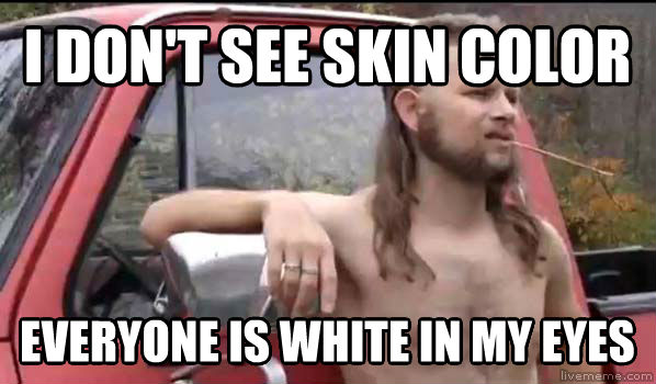 Almost Politically Correct Redneck i don t see skin color everyone is white in my eyes , made with livememe meme creator