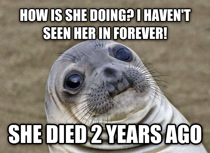 Uncomfortable Situation Seal how is she doing? i haven t seen her in forever! she died 2 years ago , made with livememe meme generator