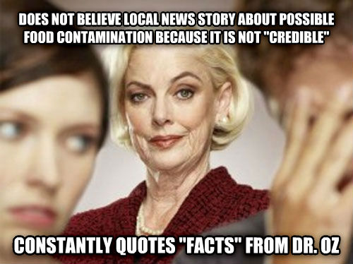 mother in law does not believe local news story about possible food contamination because it is not  credible  constantly quotes  facts  from dr. oz  , made with livememe meme maker