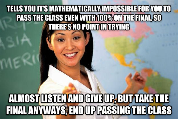 Unhelpful High School Teacher tells you it s mathematically impossible for you to pass the class even with 100% on the final, so there s no point in trying almost listen and give up, but take the final anyways, end up passing the class , made with livememe meme creator