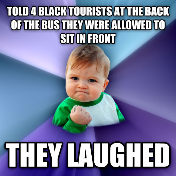 Success Kid told 4 black tourists at the back of the bus they were allowed to sit in front they laughed  , made with livememe meme generator