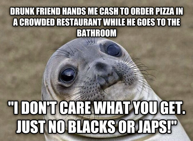 Uncomfortable Situation Seal drunk friend hands me cash to order pizza in a crowded restaurant while he goes to the bathroom   i don t care what you get. just no blacks or japs!  , made with livememe meme maker