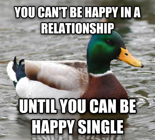 Actual Advice Mallard you can t be happy in a relationship until you can be happy single , made with livememe meme maker