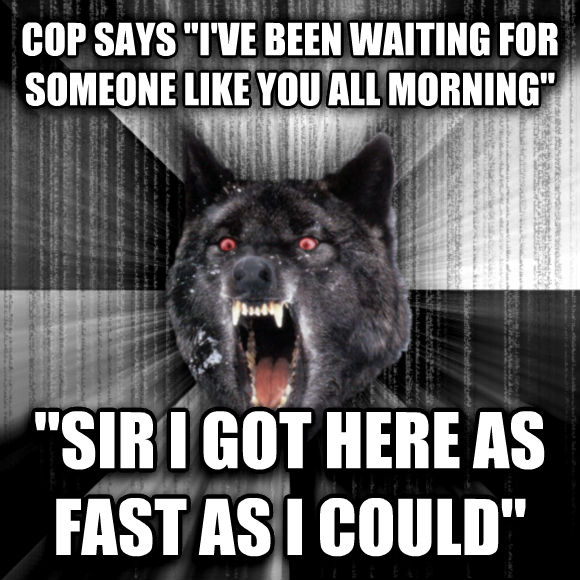 Insanity Wolf cop says  i ve been waiting for someone like you all morning   sir i got here as fast as i could   , made with livememe meme generator