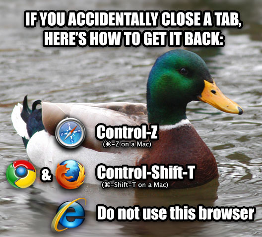 Browser Advice Mallard if you accidentally close a tab, here s how to get it back: safari: control-z (command-z on a mac) ... chrome & firefox: control-shift-t (command-shift-t on a mac) ... internet explorer: do not use this browser , made with livememe meme generator