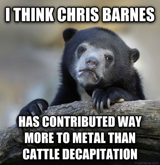 Confession Bear i think chris barnes has contributed way more to metal than cattle decapitation , made with livememe meme generator