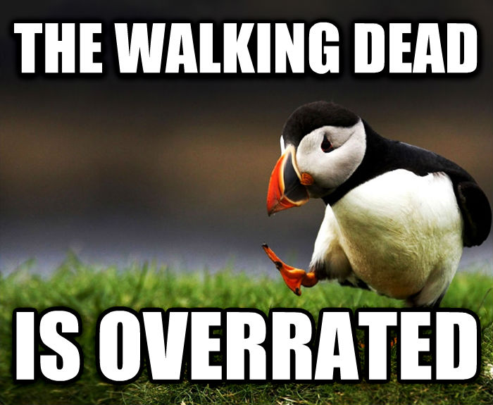 Unpopular Opinion Puffin the walking dead is overrated , made with livememe meme generator