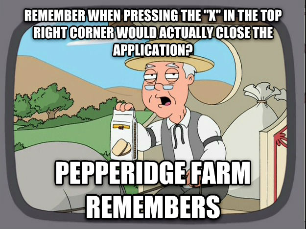 Pepperidge Farm Remembers remember when pressing the  x  in the top right corner would actually close the application? pepperidge farm remembers , made with livememe meme maker
