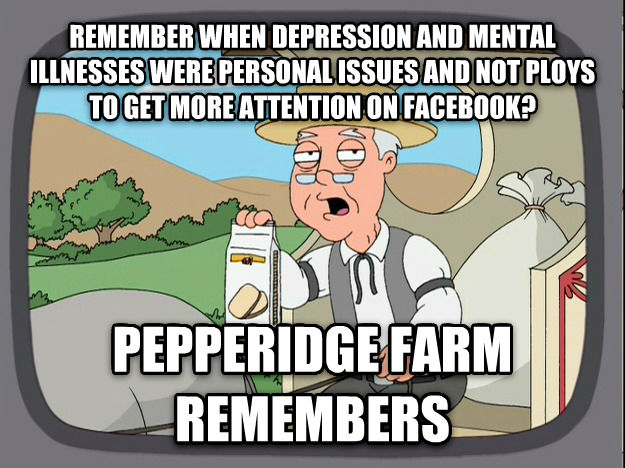 Pepperidge Farm Remembers remember when depression and mental illnesses were personal issues and not ploys to get more attention on facebook? pepperidge farm remembers , made with livememe meme creator