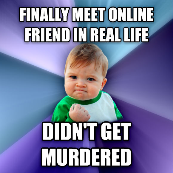 Success Kid finally meet online friend in real life didn t get murdered   , made with livememe meme generator