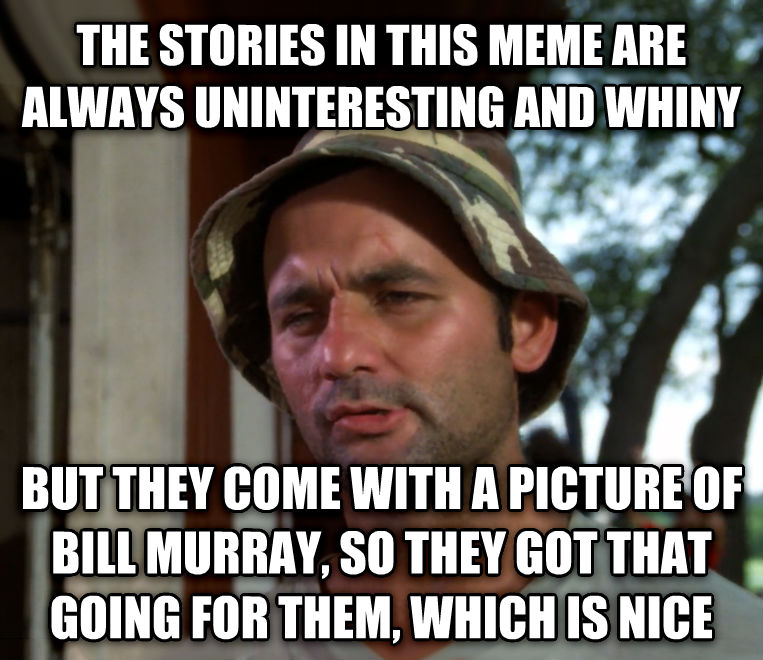 Bill Murray - So I Got That Going For Me, Which is Nice the stories in this meme are always uninteresting and whiny but they come with a picture of bill murray, so they got that going for them, which is nice , made with livememe meme generator